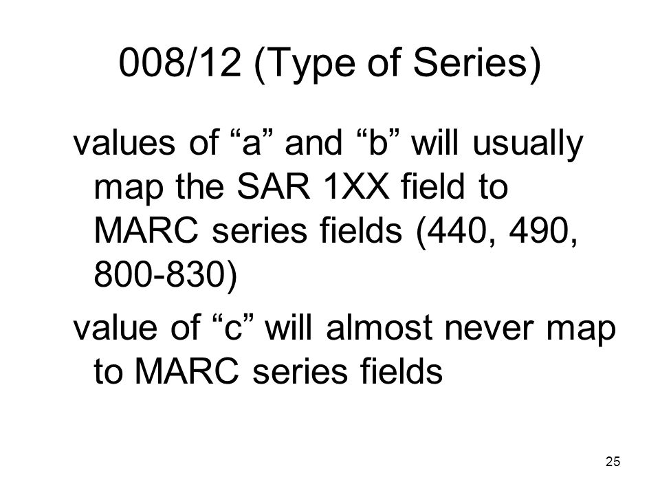 25 008/12 (Type of Series) values of a and b will usually map the SAR 1XX field to MARC series fields (440, 490, 800-830) value of c will almost never map to MARC series fields
