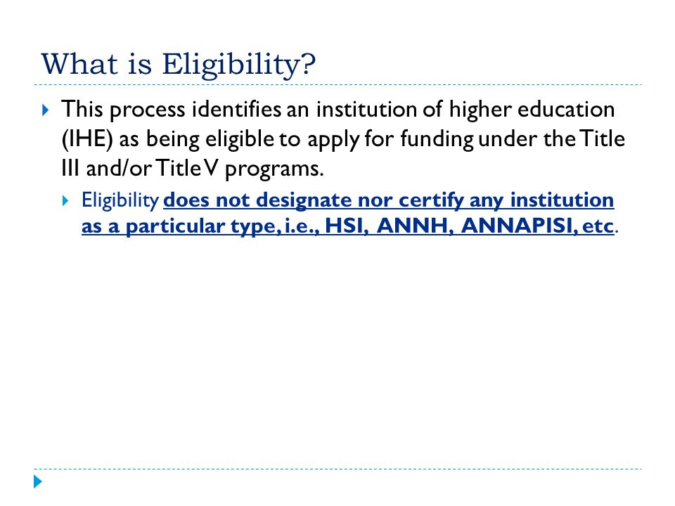 What is Eligibility?  This process identifies an institution of higher education (IHE) as being eligible to apply for funding under the Title III and