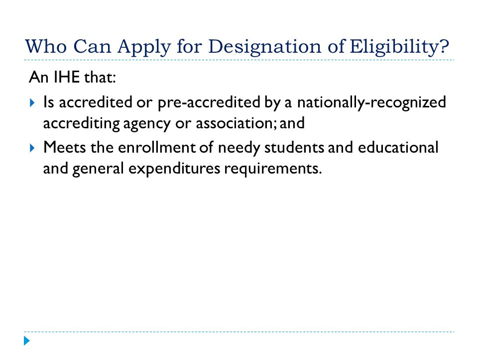 Who Can Apply for Designation of Eligibility? An IHE that:  Is accredited or pre-accredited by a nationally-recognized accrediting agency or associat