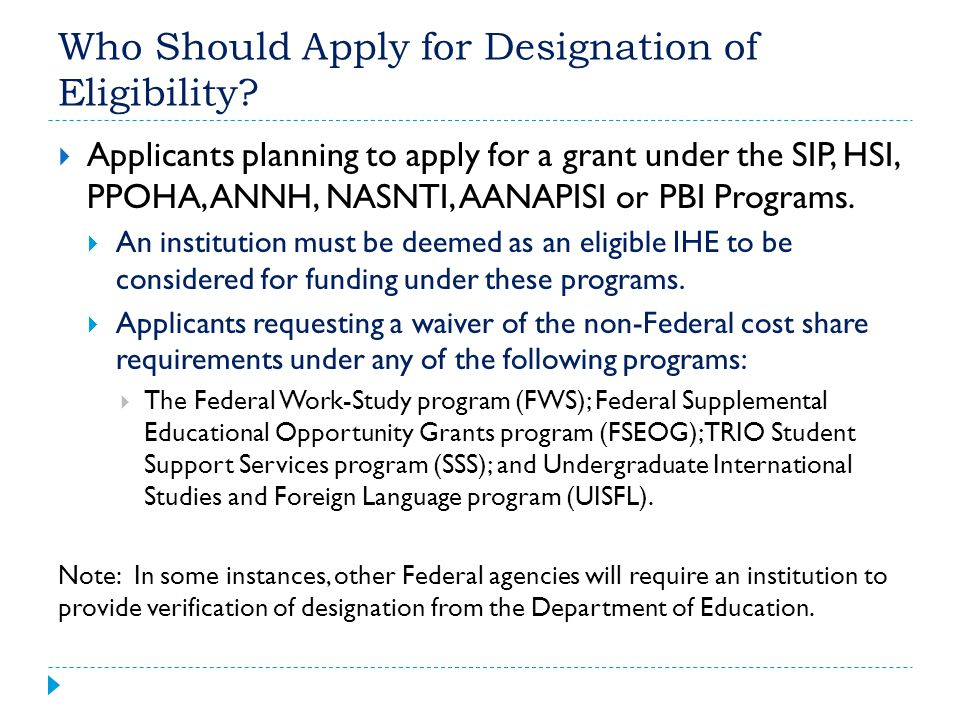 Who Should Apply for Designation of Eligibility?  Applicants planning to apply for a grant under the SIP, HSI, PPOHA, ANNH, NASNTI, AANAPISI or PBI P