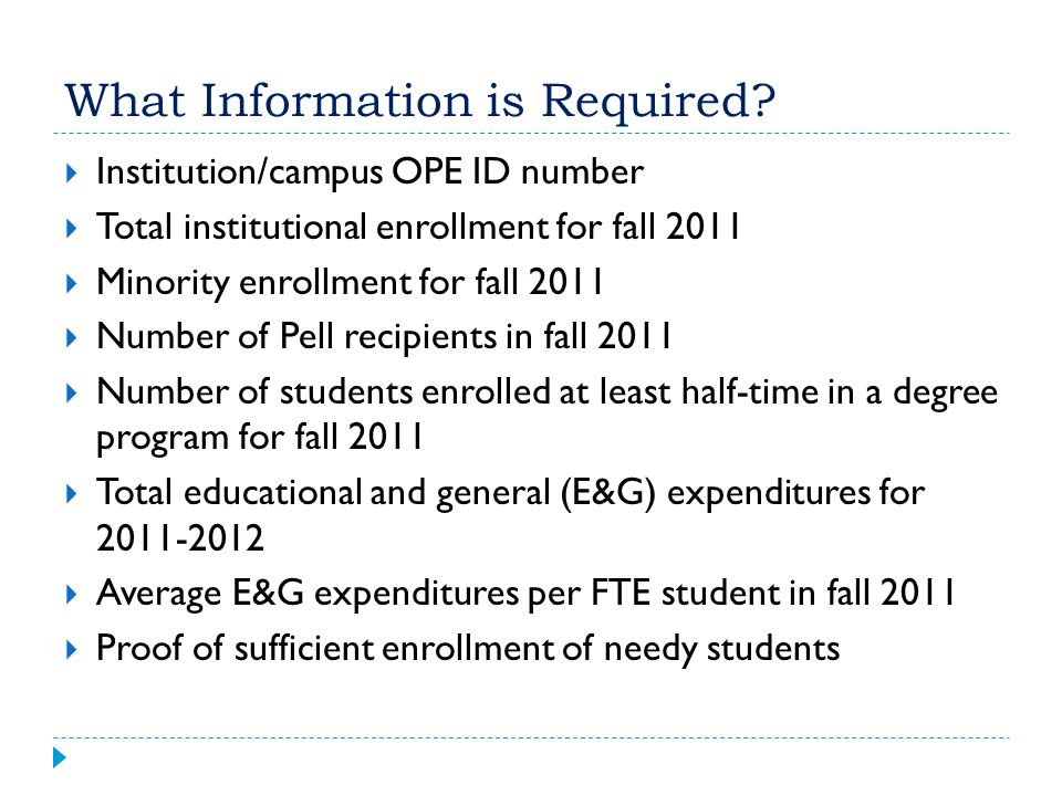 What Information is Required?  Institution/campus OPE ID number  Total institutional enrollment for fall 2011  Minority enrollment for fall 2011 