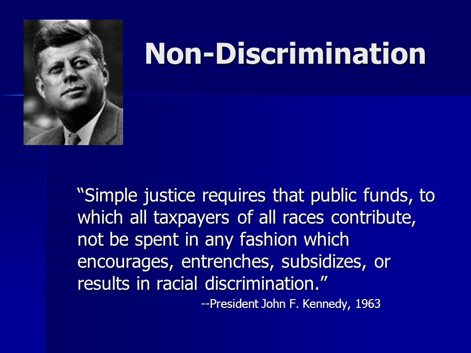 Non-Discrimination Non-Discrimination Simple justice requires that public funds, to which all taxpayers of all races contribute, not be spent in any fashion which encourages, entrenches, subsidizes, or results in racial discrimination. --President John F.