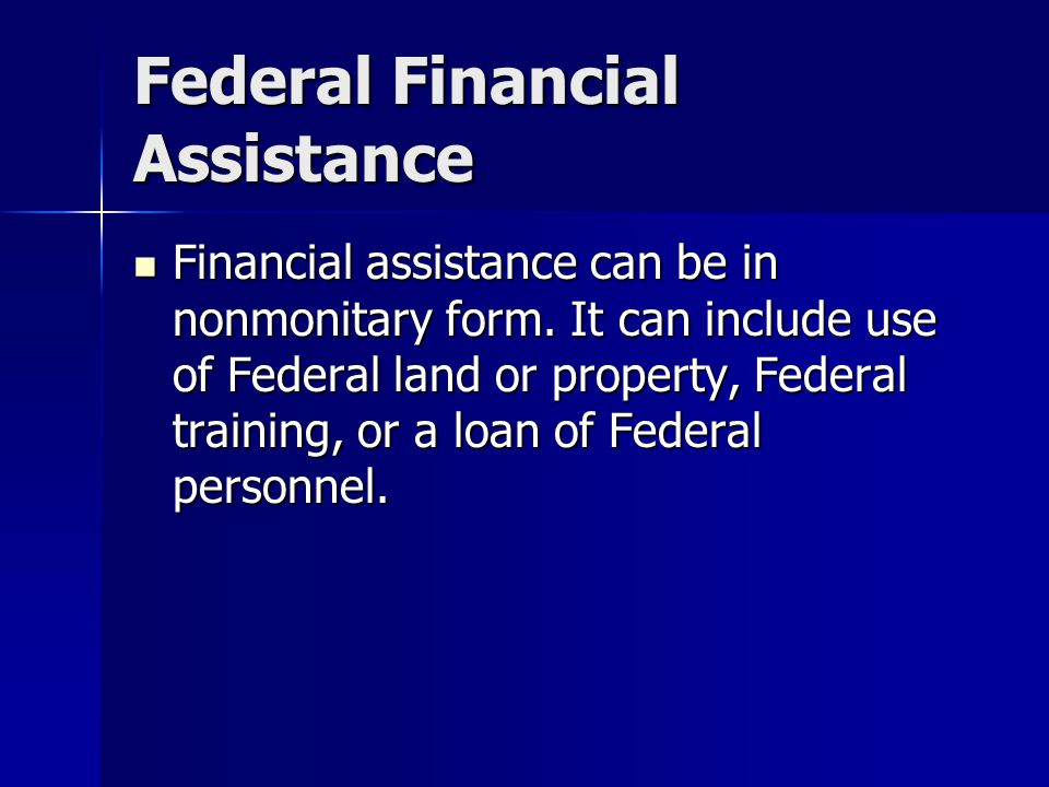 Federal Financial Assistance Financial assistance can be in nonmonitary form.