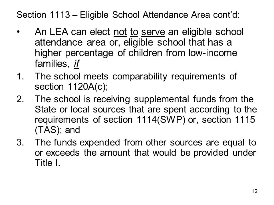 12 Section 1113 – Eligible School Attendance Area cont'd: An LEA can elect not to serve an eligible school attendance area or, eligible school that ha