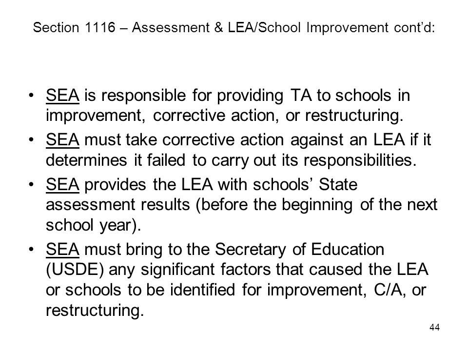 44 Section 1116 – Assessment & LEA/School Improvement cont'd: SEA is responsible for providing TA to schools in improvement, corrective action, or res