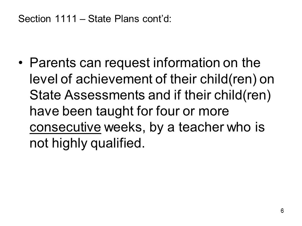 6 Section 1111 – State Plans cont'd: Parents can request information on the level of achievement of their child(ren) on State Assessments and if their