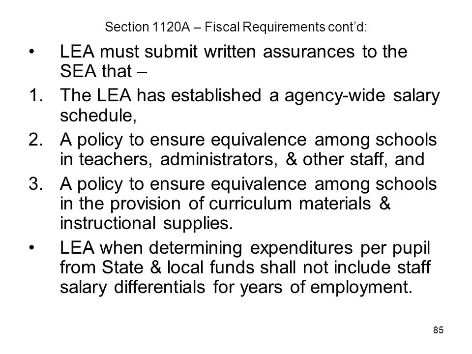 85 Section 1120A – Fiscal Requirements cont'd: LEA must submit written assurances to the SEA that – 1.The LEA has established a agency-wide salary sch