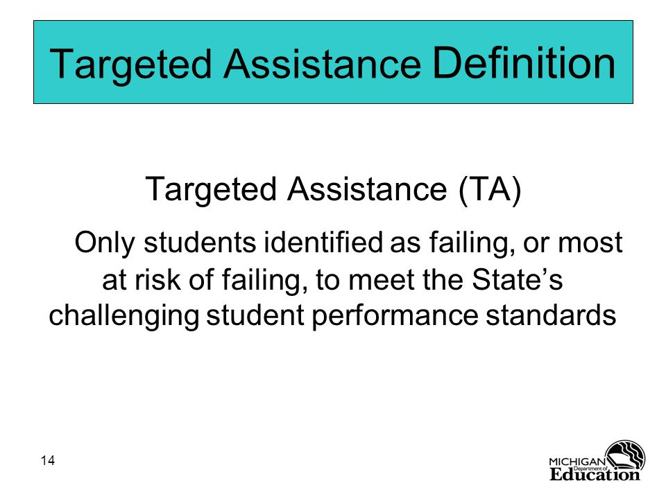 14 Targeted Assistance Definition Targeted Assistance (TA) Only students identified as failing, or most at risk of failing, to meet the State's challenging student performance standards