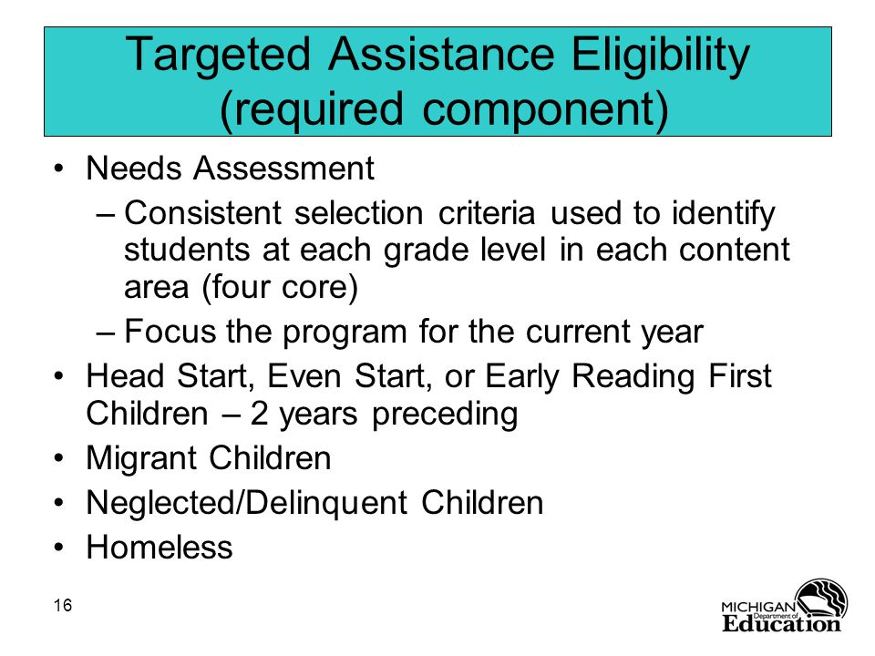 16 Needs Assessment –Consistent selection criteria used to identify students at each grade level in each content area (four core) –Focus the program for the current year Head Start, Even Start, or Early Reading First Children – 2 years preceding Migrant Children Neglected/Delinquent Children Homeless Targeted Assistance Eligibility (required component)