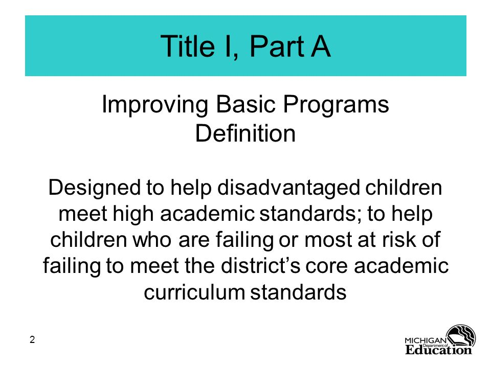 2 Title I, Part A Improving Basic Programs Definition Designed to help disadvantaged children meet high academic standards; to help children who are failing or most at risk of failing to meet the district's core academic curriculum standards