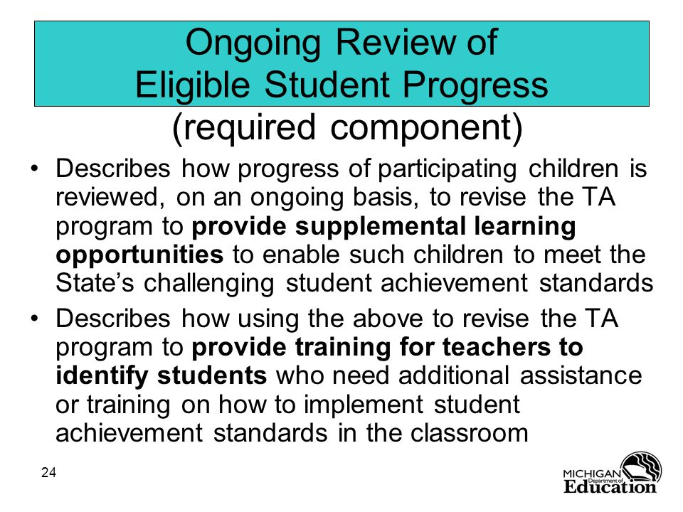 24 Ongoing Review of Eligible Student Progress (required component) Describes how progress of participating children is reviewed, on an ongoing basis, to revise the TA program to provide supplemental learning opportunities to enable such children to meet the State's challenging student achievement standards Describes how using the above to revise the TA program to provide training for teachers to identify students who need additional assistance or training on how to implement student achievement standards in the classroom