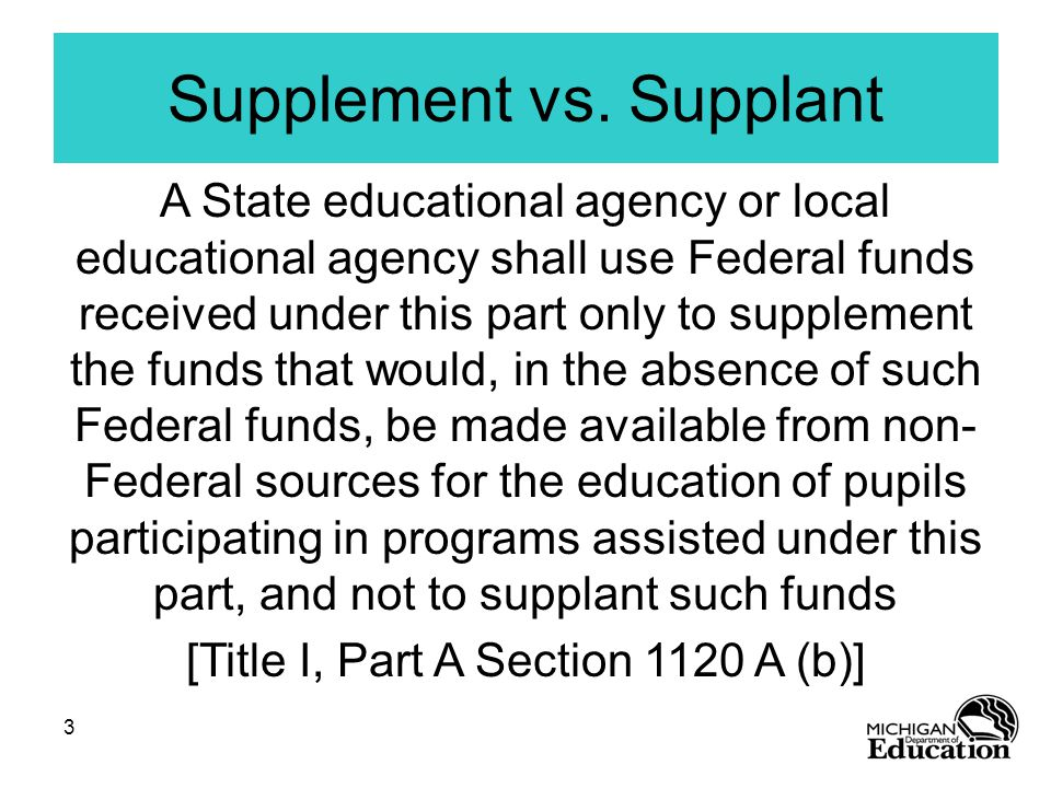 3 A State educational agency or local educational agency shall use Federal funds received under this part only to supplement the funds that would, in the absence of such Federal funds, be made available from non- Federal sources for the education of pupils participating in programs assisted under this part, and not to supplant such funds [Title I, Part A Section 1120 A (b)] Supplement vs.