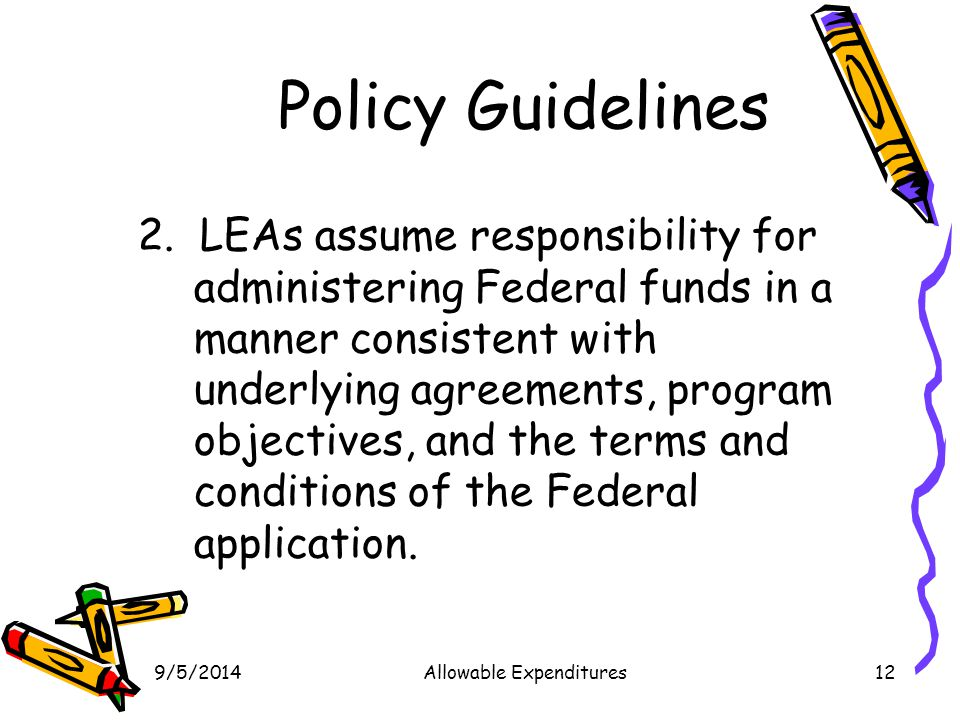 9/5/2014Allowable Expenditures12 Policy Guidelines 2. LEAs assume responsibility for administering Federal funds in a manner consistent with underlyin