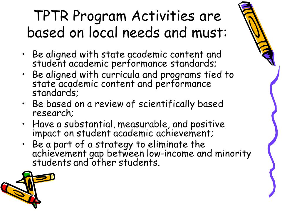 TPTR Program Activities are based on local needs and must: Be aligned with state academic content and student academic performance standards; Be align