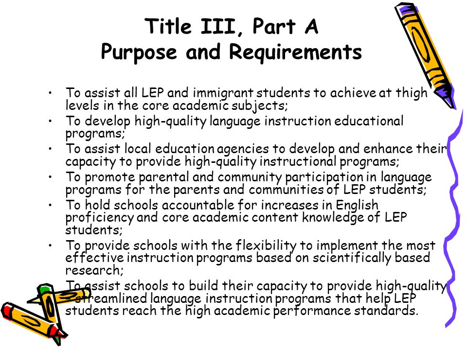 Title III, Part A Purpose and Requirements To assist all LEP and immigrant students to achieve at thigh levels in the core academic subjects; To devel