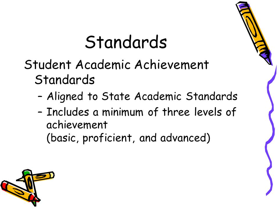 Standards Student Academic Achievement Standards –Aligned to State Academic Standards –Includes a minimum of three levels of achievement (basic, profi
