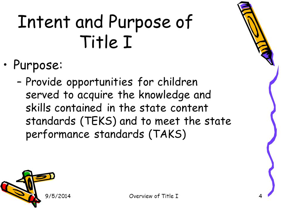 9/5/2014Overview of Title I4 Intent and Purpose of Title I Purpose: –Provide opportunities for children served to acquire the knowledge and skills con