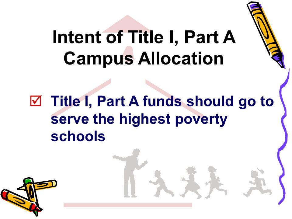 Title I, Part A funds should go to serve the highest poverty schools Intent of Title I, Part A Campus Allocation