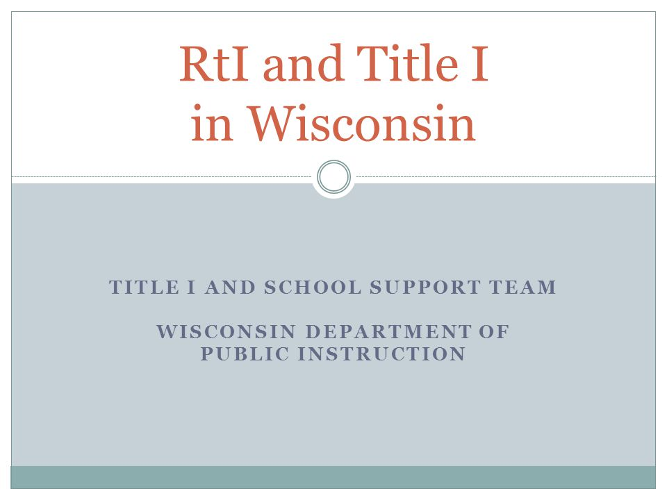 TITLE I AND SCHOOL SUPPORT TEAM WISCONSIN DEPARTMENT OF PUBLIC INSTRUCTION RtI and Title I in Wisconsin