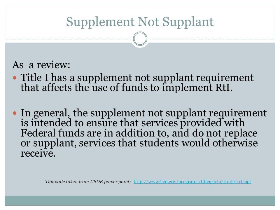 Supplement Not Supplant As a review: Title I has a supplement not supplant requirement that affects the use of funds to implement RtI.