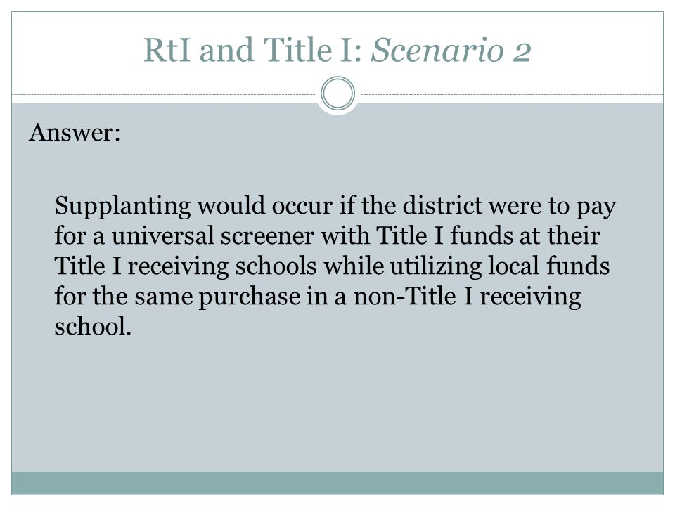 RtI and Title I: Scenario 2 Answer: Supplanting would occur if the district were to pay for a universal screener with Title I funds at their Title I receiving schools while utilizing local funds for the same purchase in a non-Title I receiving school.