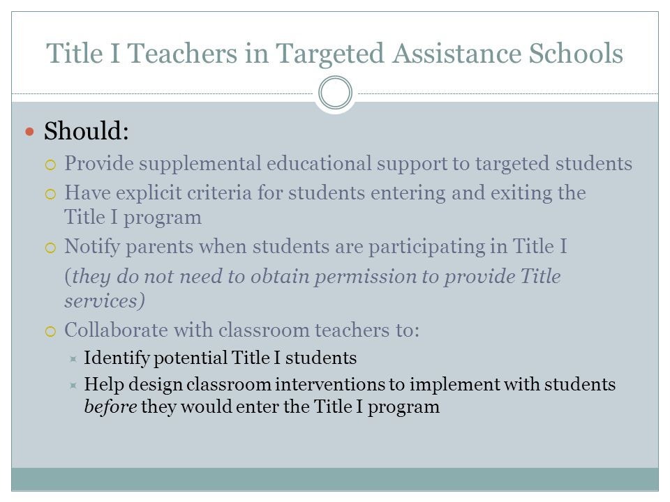 Title I Teachers in Targeted Assistance Schools Should:  Provide supplemental educational support to targeted students  Have explicit criteria for students entering and exiting the Title I program  Notify parents when students are participating in Title I (they do not need to obtain permission to provide Title services)  Collaborate with classroom teachers to:  Identify potential Title I students  Help design classroom interventions to implement with students before they would enter the Title I program