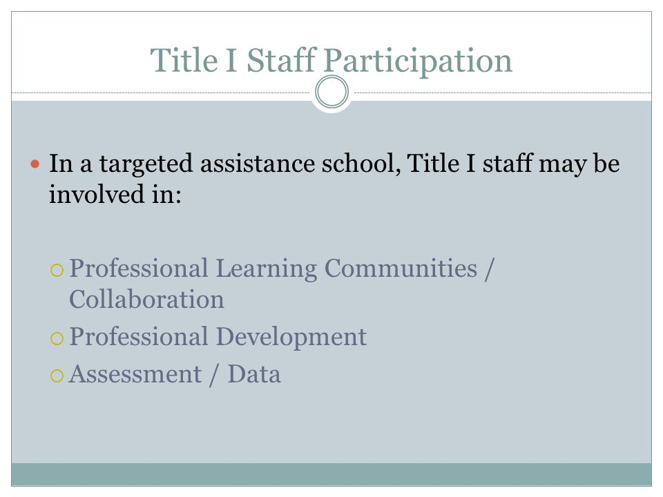 Title I Staff Participation In a targeted assistance school, Title I staff may be involved in:  Professional Learning Communities / Collaboration  P