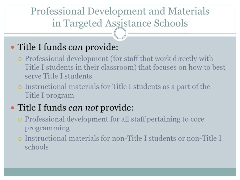 Professional Development and Materials in Targeted Assistance Schools Title I funds can provide:  Professional development (for staff that work directly with Title I students in their classroom) that focuses on how to best serve Title I students  Instructional materials for Title I students as a part of the Title I program Title I funds can not provide:  Professional development for all staff pertaining to core programming  Instructional materials for non-Title I students or non-Title I schools