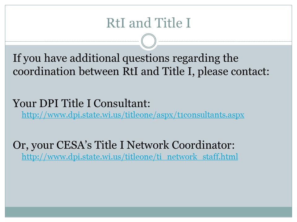 RtI and Title I If you have additional questions regarding the coordination between RtI and Title I, please contact: Your DPI Title I Consultant: http://www.dpi.state.wi.us/titleone/aspx/t1consultants.aspx http://www.dpi.state.wi.us/titleone/aspx/t1consultants.aspx Or, your CESA's Title I Network Coordinator: http://www.dpi.state.wi.us/titleone/ti_network_staff.html http://www.dpi.state.wi.us/titleone/ti_network_staff.html