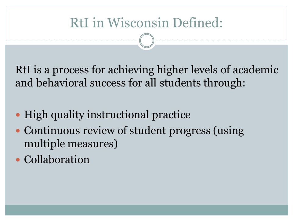 RtI in Wisconsin Defined: RtI is a process for achieving higher levels of academic and behavioral success for all students through: High quality instructional practice Continuous review of student progress (using multiple measures) Collaboration
