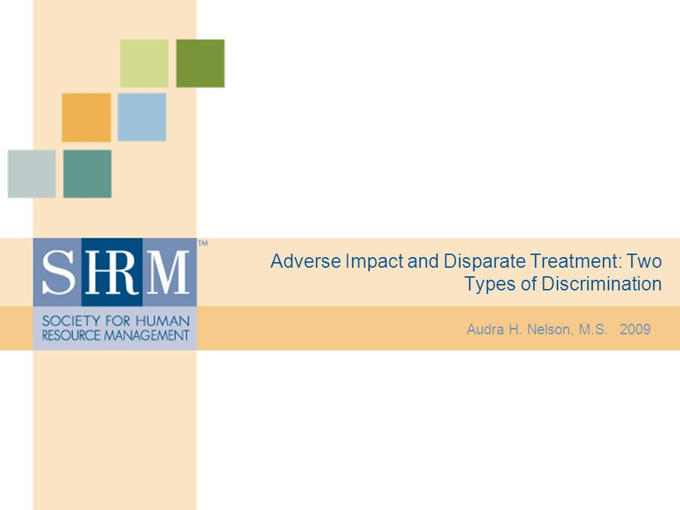 Adverse Impact and Disparate Treatment: Two Types of Discrimination Audra H. Nelson, M.S. 2009