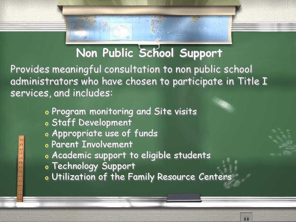 Provides meaningful consultation to non public school administrators who have chosen to participate in Title I services, and includes: Provides meaningful consultation to non public school administrators who have chosen to participate in Title I services, and includes: Non Public School Support o Program monitoring and Site visits o Staff Development o Appropriate use of funds o Parent Involvement o Academic support to eligible students o Technology Support o Utilization of the Family Resource Centers o Program monitoring and Site visits o Staff Development o Appropriate use of funds o Parent Involvement o Academic support to eligible students o Technology Support o Utilization of the Family Resource Centers