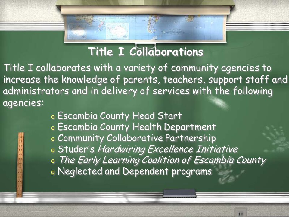 Title I collaborates with a variety of community agencies to increase the knowledge of parents, teachers, support staff and administrators and in delivery of services with the following agencies: Title I Collaborations o Escambia County Head Start o Escambia County Health Department o Community Collaborative Partnership o Studer's Hardwiring Excellence Initiative o The Early Learning Coalition of Escambia County o Neglected and Dependent programs o Escambia County Head Start o Escambia County Health Department o Community Collaborative Partnership o Studer's Hardwiring Excellence Initiative o The Early Learning Coalition of Escambia County o Neglected and Dependent programs