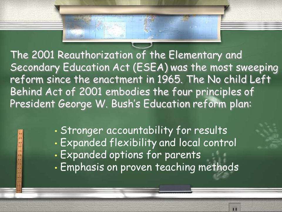 The 2001 Reauthorization of the Elementary and Secondary Education Act (ESEA) was the most sweeping reform since the enactment in 1965. The No child L