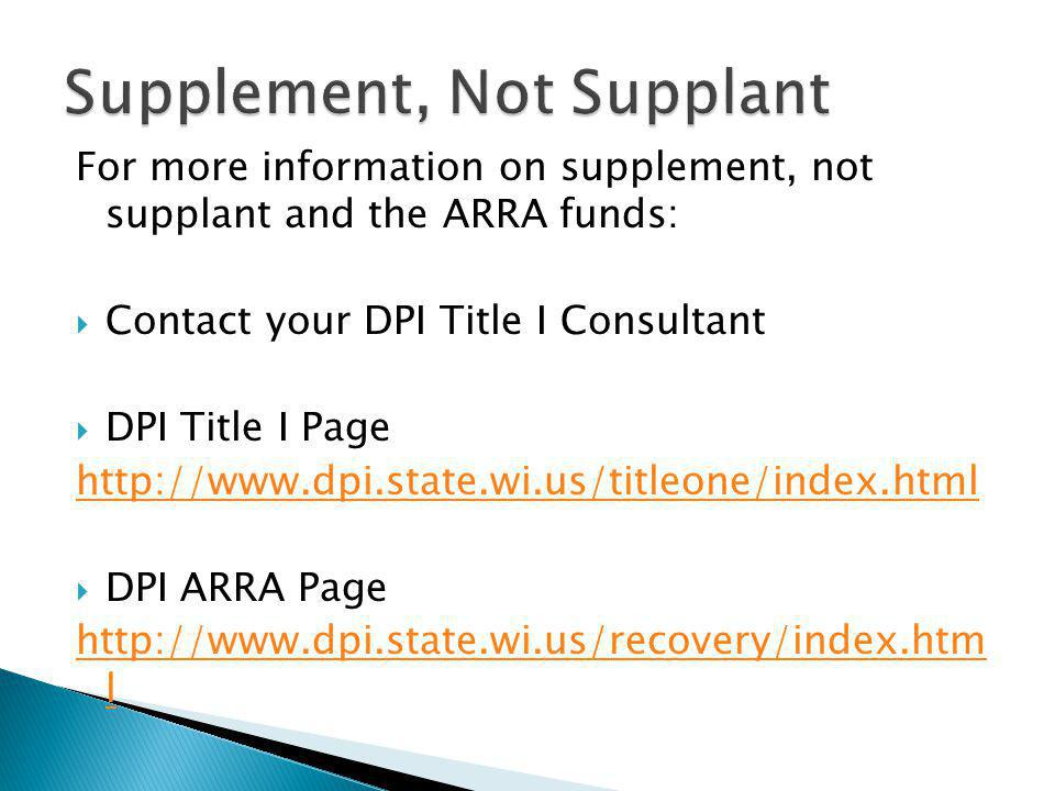 For more information on supplement, not supplant and the ARRA funds:  Contact your DPI Title I Consultant  DPI Title I Page http://www.dpi.state.wi.