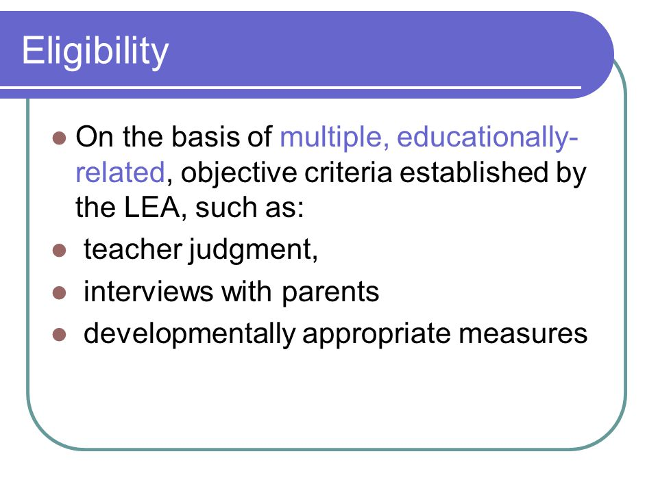 Eligibility On the basis of multiple, educationally- related, objective criteria established by the LEA, such as: teacher judgment, interviews with parents developmentally appropriate measures