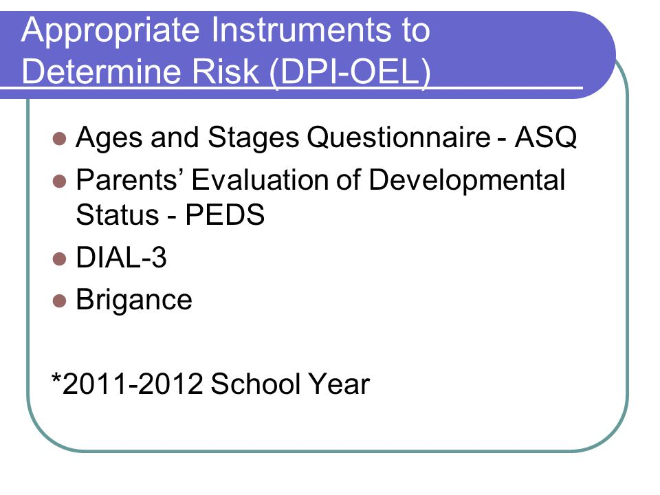 Appropriate Instruments to Determine Risk (DPI-OEL) Ages and Stages Questionnaire - ASQ Parents' Evaluation of Developmental Status - PEDS DIAL-3 Brigance *2011-2012 School Year