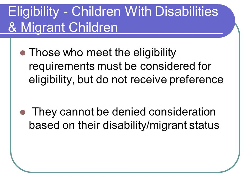 Eligibility - Children With Disabilities & Migrant Children Those who meet the eligibility requirements must be considered for eligibility, but do not receive preference They cannot be denied consideration based on their disability/migrant status