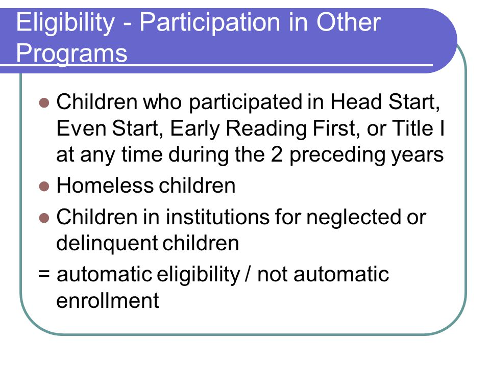 Eligibility - Participation in Other Programs Children who participated in Head Start, Even Start, Early Reading First, or Title I at any time during the 2 preceding years Homeless children Children in institutions for neglected or delinquent children = automatic eligibility / not automatic enrollment