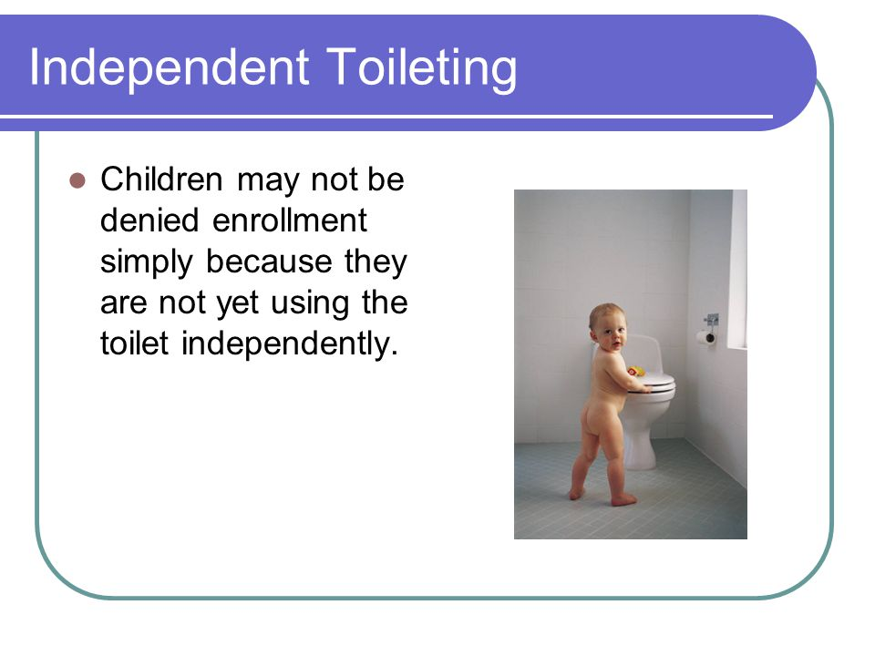 Independent Toileting Children may not be denied enrollment simply because they are not yet using the toilet independently.