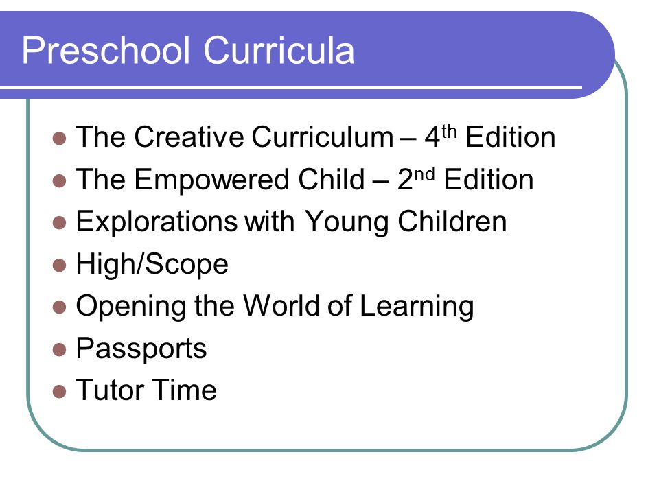 Preschool Curricula The Creative Curriculum – 4 th Edition The Empowered Child – 2 nd Edition Explorations with Young Children High/Scope Opening the World of Learning Passports Tutor Time