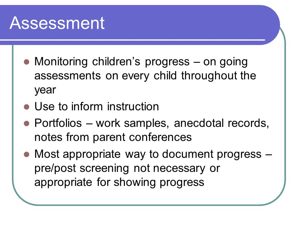 Assessment Monitoring children's progress – on going assessments on every child throughout the year Use to inform instruction Portfolios – work samples, anecdotal records, notes from parent conferences Most appropriate way to document progress – pre/post screening not necessary or appropriate for showing progress