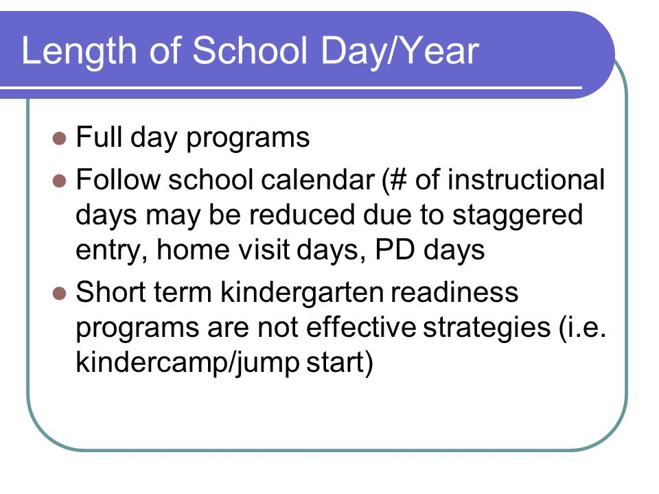 Length of School Day/Year Full day programs Follow school calendar (# of instructional days may be reduced due to staggered entry, home visit days, PD days Short term kindergarten readiness programs are not effective strategies (i.e.