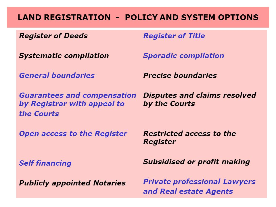 LAND REGISTRATION - POLICY AND SYSTEM OPTIONS Register of Deeds Systematic compilation General boundaries Guarantees and compensation by Registrar with appeal to the Courts Open access to the Register Self financing Publicly appointed Notaries Register of Title Sporadic compilation Precise boundaries Disputes and claims resolved by the Courts Restricted access to the Register Subsidised or profit making Private professional Lawyers and Real estate Agents