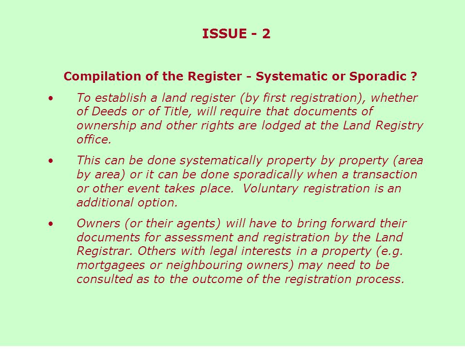 ISSUE - 2 PROS AND CONS OF SYSTEMATIC OR SPORADIC COMPILATION Systematic Centrally controlled Planned timetable to ultimate completion Inactive properties registered Need for existing owners and others with legal rights (or their agents) to offer up documents of title or mortgage etc.