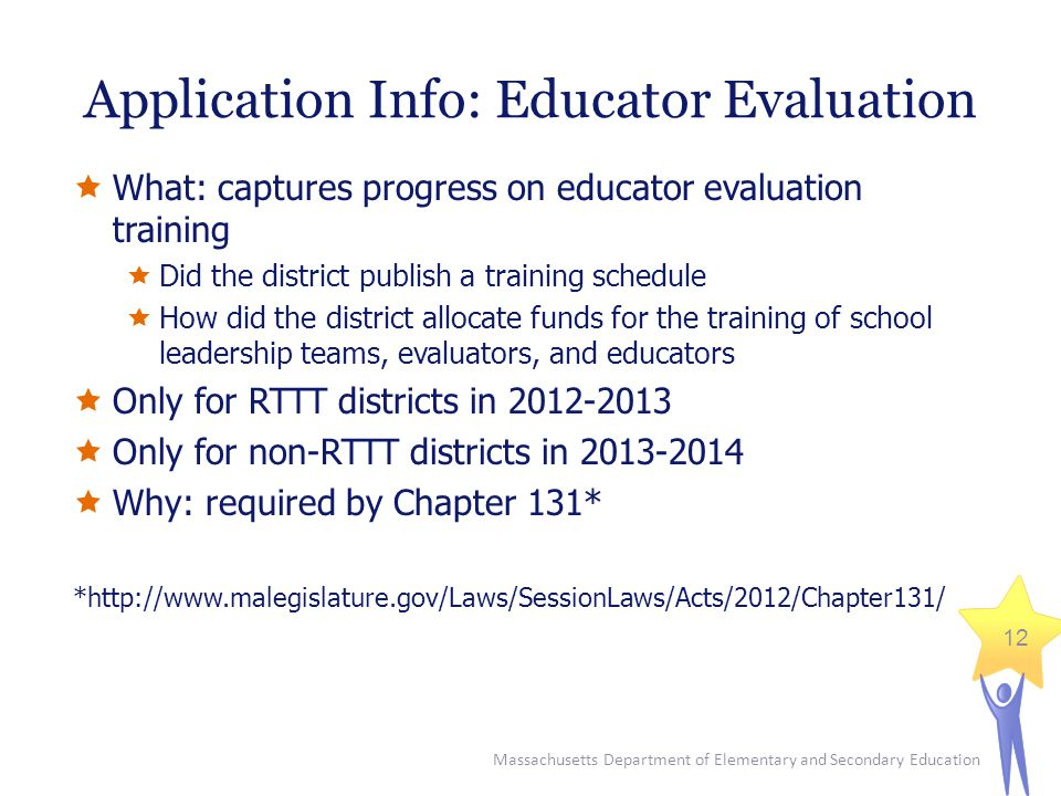 Massachusetts Department of Elementary and Secondary Education 12 Application Info: Educator Evaluation  What: captures progress on educator evaluation training  Did the district publish a training schedule  How did the district allocate funds for the training of school leadership teams, evaluators, and educators  Only for RTTT districts in 2012-2013  Only for non-RTTT districts in 2013-2014  Why: required by Chapter 131* *http://www.malegislature.gov/Laws/SessionLaws/Acts/2012/Chapter131/