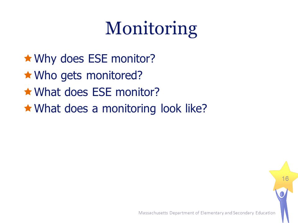 Massachusetts Department of Elementary and Secondary Education 16 Monitoring  Why does ESE monitor.
