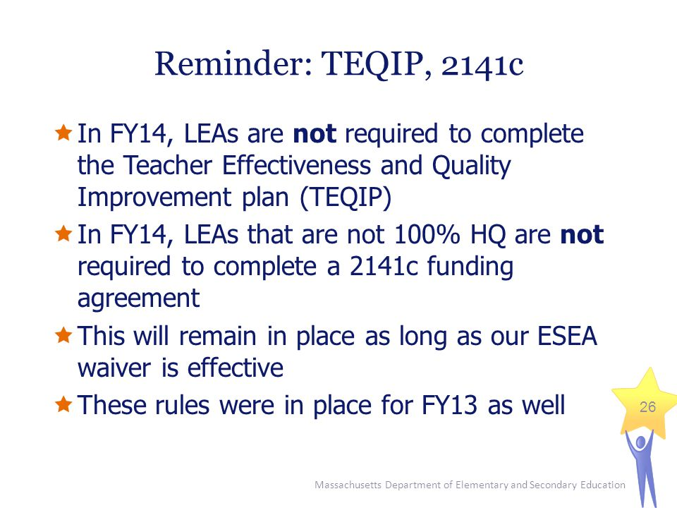 Massachusetts Department of Elementary and Secondary Education 26 Reminder: TEQIP, 2141c  In FY14, LEAs are not required to complete the Teacher Effectiveness and Quality Improvement plan (TEQIP)  In FY14, LEAs that are not 100% HQ are not required to complete a 2141c funding agreement  This will remain in place as long as our ESEA waiver is effective  These rules were in place for FY13 as well