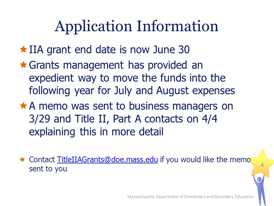Massachusetts Department of Elementary and Secondary Education 4 Application Information  IIA grant end date is now June 30  Grants management has provided an expedient way to move the funds into the following year for July and August expenses  A memo was sent to business managers on 3/29 and Title II, Part A contacts on 4/4 explaining this in more detail  Contact TitleIIAGrants@doe.mass.edu if you would like the memo sent to youTitleIIAGrants@doe.mass.edu