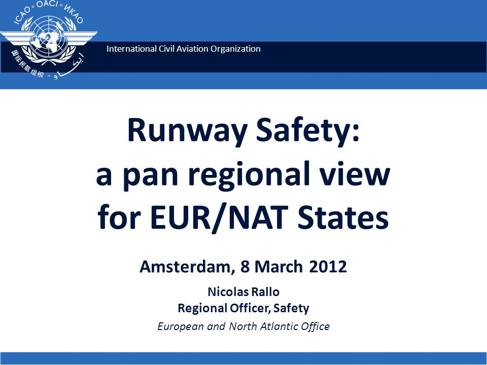 International Civil Aviation Organization Runway Safety: a pan regional view for EUR/NAT States Amsterdam, 8 March 2012 Nicolas Rallo Regional Officer, Safety European and North Atlantic Office